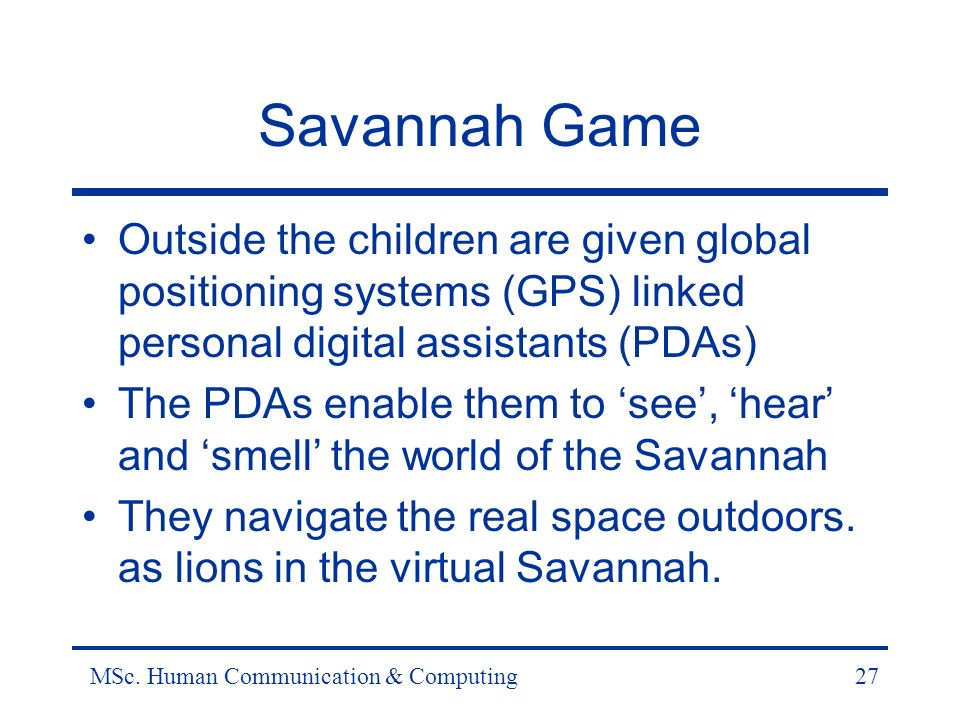 MSc. Human Communication & Computing27 Savannah Game Outside the children are given global positioning systems (GPS) linked personal digital assistant