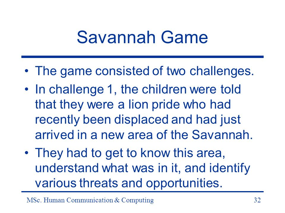 MSc. Human Communication & Computing32 Savannah Game The game consisted of two challenges.