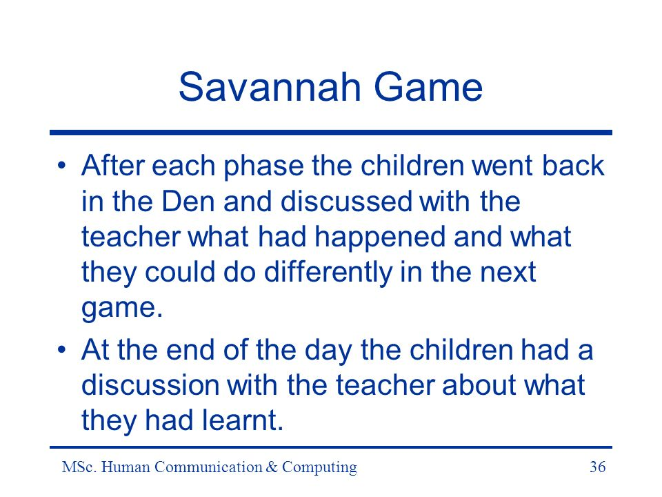 MSc. Human Communication & Computing36 Savannah Game After each phase the children went back in the Den and discussed with the teacher what had happen