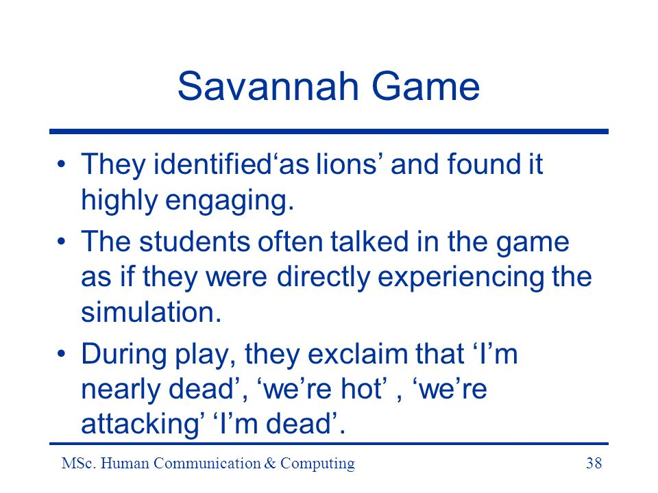MSc. Human Communication & Computing38 Savannah Game They identifiedas lions and found it highly engaging. The students often talked in the game as if