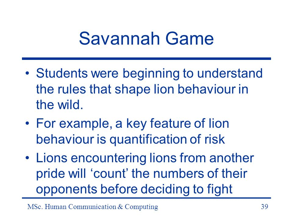 MSc. Human Communication & Computing39 Savannah Game Students were beginning to understand the rules that shape lion behaviour in the wild. For exampl