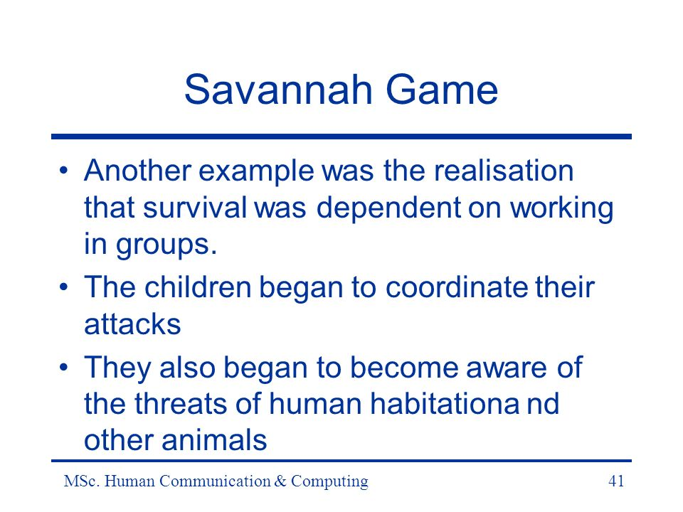 MSc. Human Communication & Computing41 Savannah Game Another example was the realisation that survival was dependent on working in groups. The childre