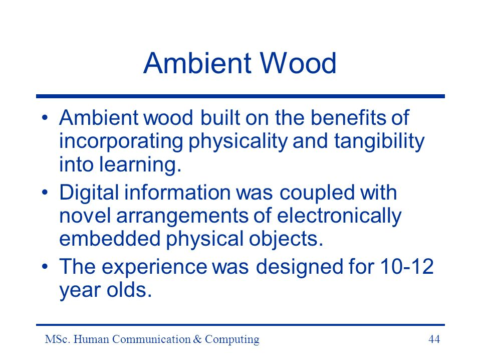 MSc. Human Communication & Computing44 Ambient Wood Ambient wood built on the benefits of incorporating physicality and tangibility into learning. Dig