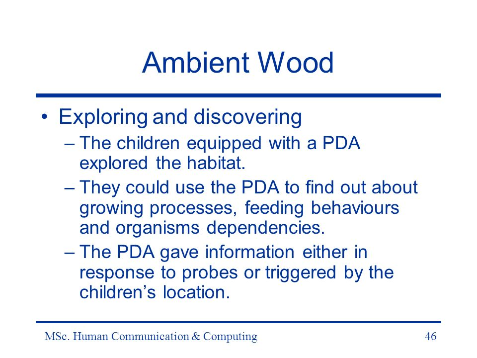 MSc. Human Communication & Computing46 Ambient Wood Exploring and discovering –The children equipped with a PDA explored the habitat. –They could use