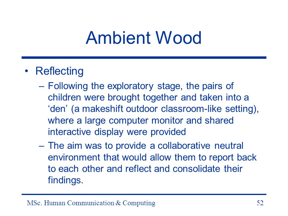 MSc. Human Communication & Computing52 Ambient Wood Reflecting –Following the exploratory stage, the pairs of children were brought together and taken