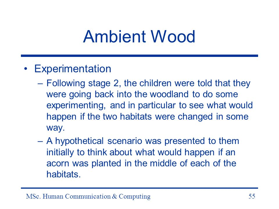 MSc. Human Communication & Computing55 Ambient Wood Experimentation –Following stage 2, the children were told that they were going back into the wood