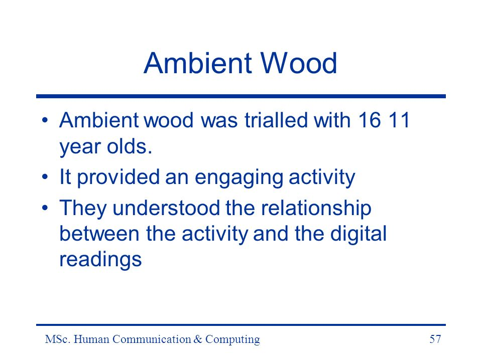 MSc. Human Communication & Computing57 Ambient Wood Ambient wood was trialled with 16 11 year olds.