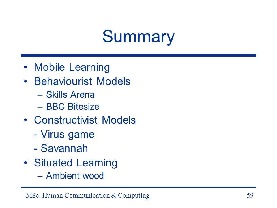 MSc. Human Communication & Computing59 Summary Mobile Learning Behaviourist Models –Skills Arena –BBC Bitesize Constructivist Models - Virus game - Sa