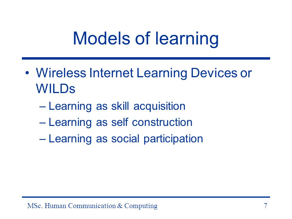 MSc. Human Communication & Computing7 Models of learning Wireless Internet Learning Devices or WILDs –Learning as skill acquisition –Learning as self