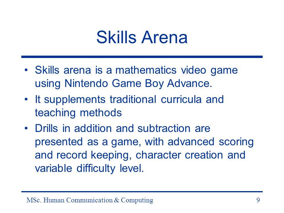 MSc. Human Communication & Computing9 Skills Arena Skills arena is a mathematics video game using Nintendo Game Boy Advance. It supplements traditiona