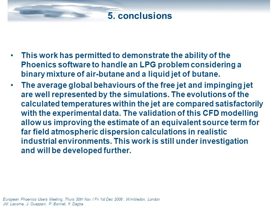 European Phoenics Users Meeting, Thurs 30th Nov / Fri 1st Dec 2006, Wimbledon, London JM. Lacome, J. Ouazzani, P. Bonnet, Y. Dagba 5. conclusions This