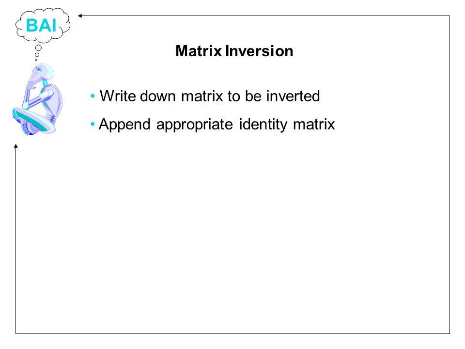 BAI Write down matrix to be inverted Append appropriate identity matrix Matrix Inversion
