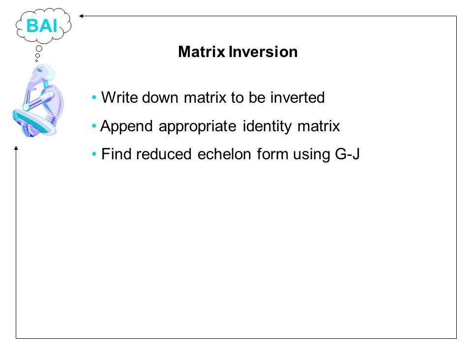 BAI Write down matrix to be inverted Append appropriate identity matrix Find reduced echelon form using G-J Matrix Inversion