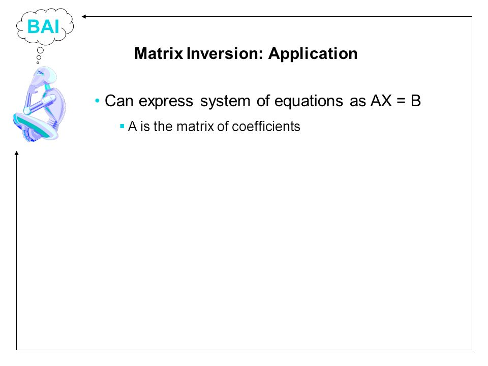 BAI Can express system of equations as AX = B A is the matrix of coefficients Matrix Inversion: Application