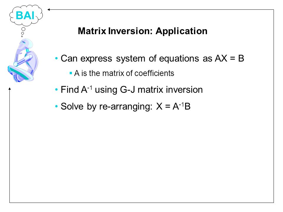 BAI Can express system of equations as AX = B A is the matrix of coefficients Find A -1 using G-J matrix inversion Solve by re-arranging: X = A -1 B Matrix Inversion: Application
