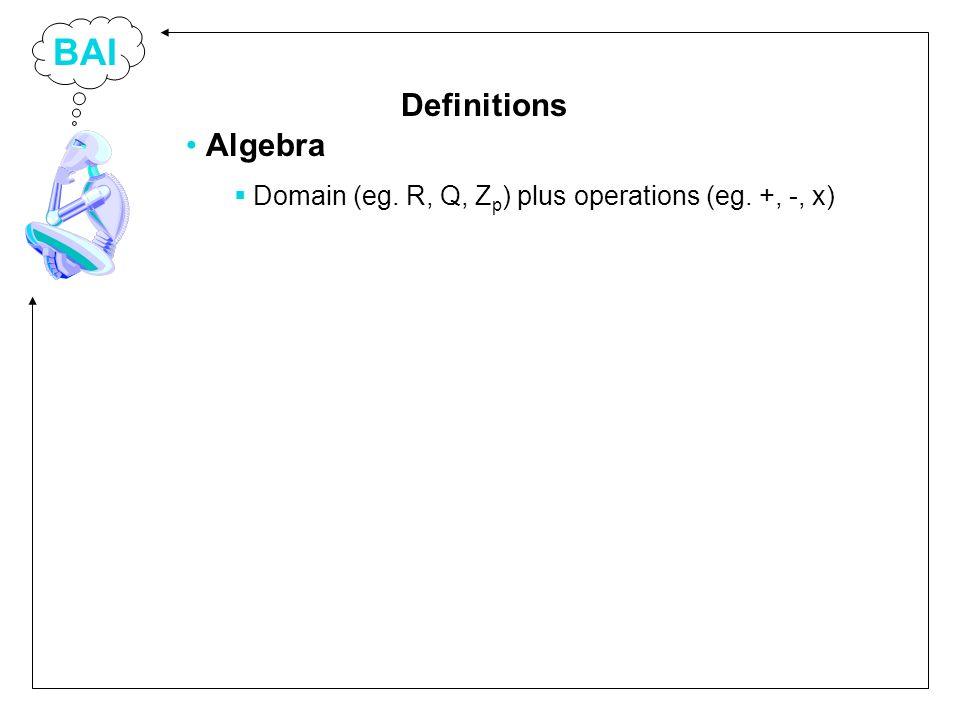 BAI Algebra Domain (eg. R, Q, Z p ) plus operations (eg. +, -, x) Definitions