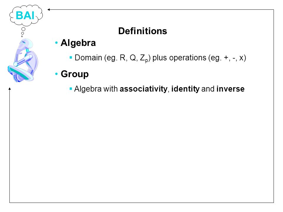 BAI Algebra Domain (eg. R, Q, Z p ) plus operations (eg. +, -, x) Group Algebra with associativity, identity and inverse Definitions