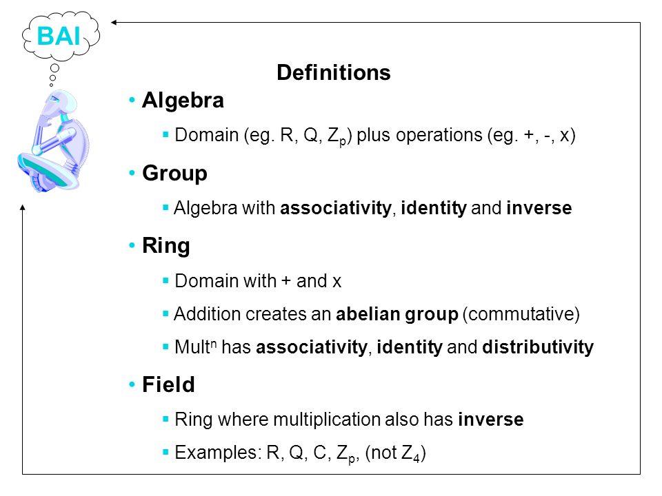 BAI Algebra Domain (eg. R, Q, Z p ) plus operations (eg. +, -, x) Group Algebra with associativity, identity and inverse Ring Domain with + and x Addi