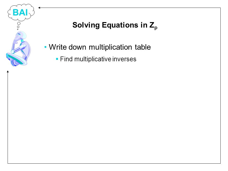 BAI Write down multiplication table Find multiplicative inverses Solving Equations in Z p