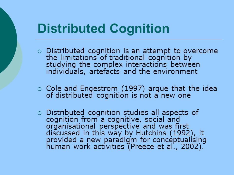 Distributed Cognition Distributed cognition is an attempt to overcome the limitations of traditional cognition by studying the complex interactions between individuals, artefacts and the environment Cole and Engestrom (1997) argue that the idea of distributed cognition is not a new one Distributed cognition studies all aspects of cognition from a cognitive, social and organisational perspective and was first discussed in this way by Hutchins (1992), it provided a new paradigm for conceptualising human work activities (Preece et al., 2002).