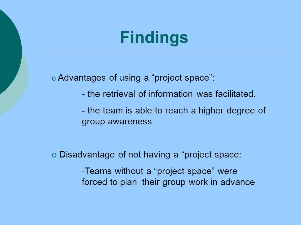 Findings o Advantages of using a project space: - the retrieval of information was facilitated.