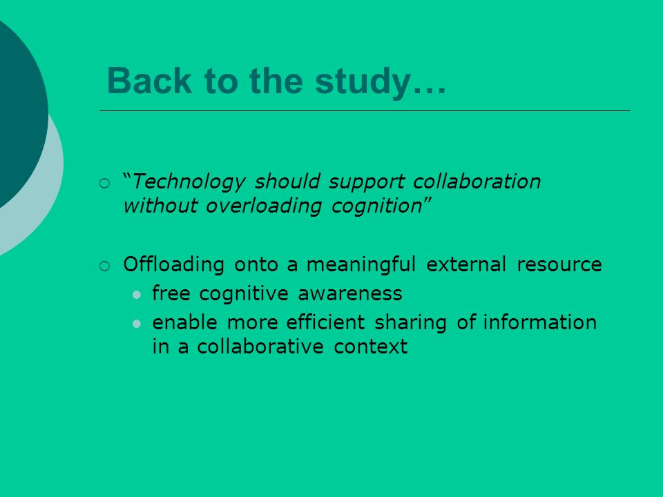 Back to the study… Technology should support collaboration without overloading cognition Offloading onto a meaningful external resource free cognitive awareness enable more efficient sharing of information in a collaborative context