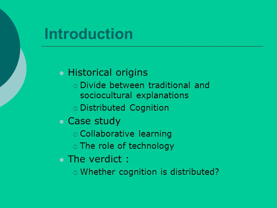 Introduction Historical origins Divide between traditional and sociocultural explanations Distributed Cognition Case study Collaborative learning The role of technology The verdict : Whether cognition is distributed