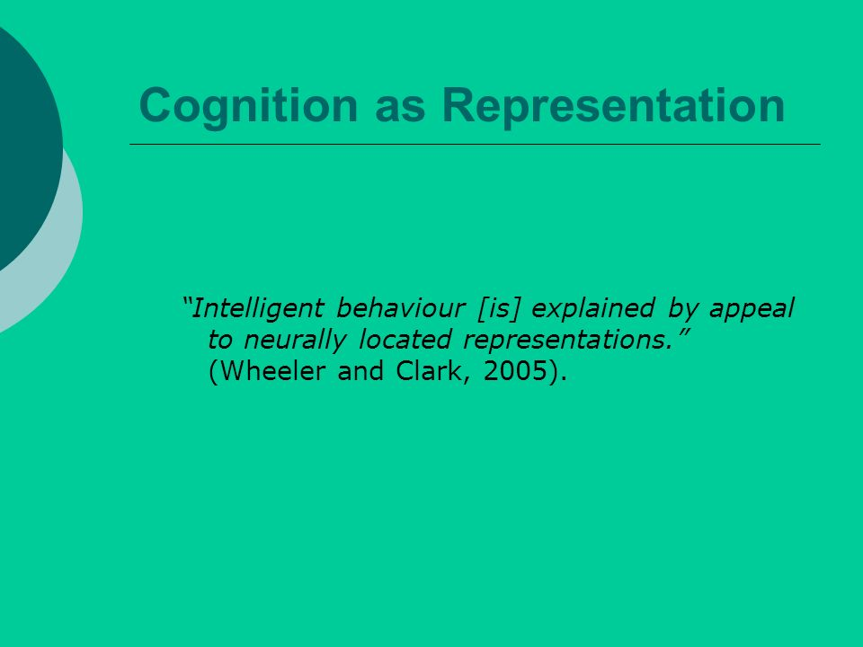 Cognition as Representation Intelligent behaviour [is] explained by appeal to neurally located representations.