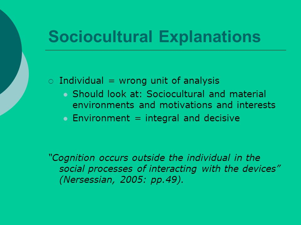 Sociocultural Explanations Individual = wrong unit of analysis Should look at: Sociocultural and material environments and motivations and interests Environment = integral and decisive Cognition occurs outside the individual in the social processes of interacting with the devices (Nersessian, 2005: pp.49).