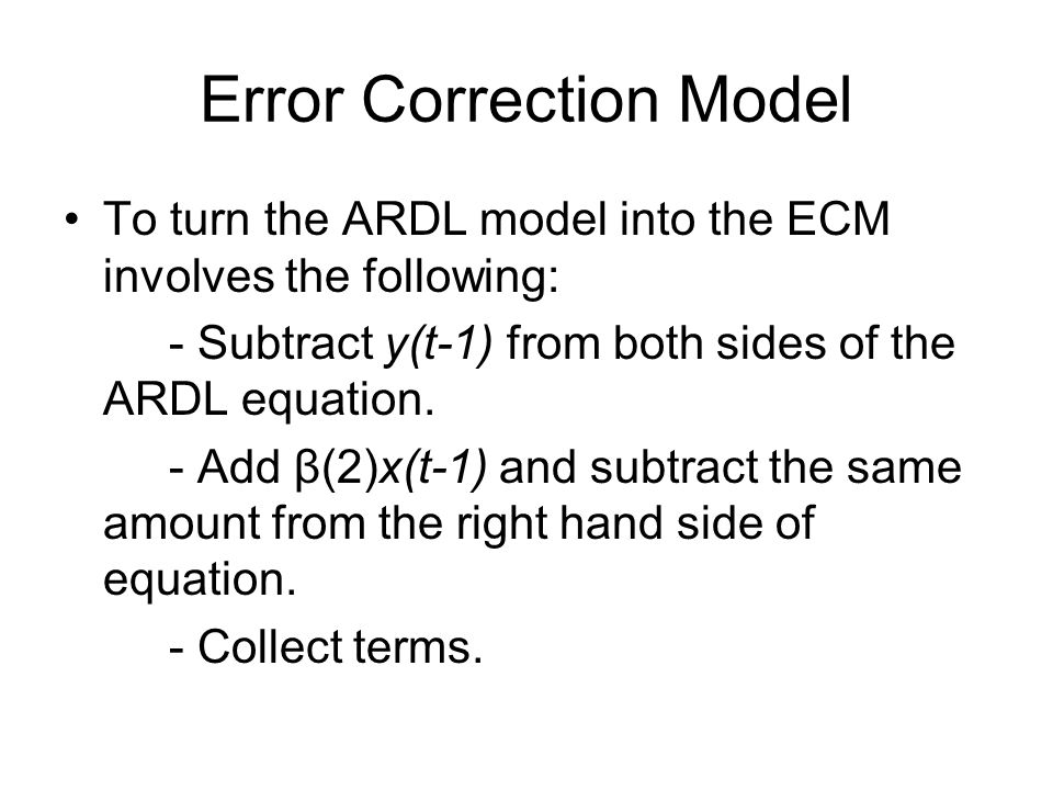 Error Correction Model To turn the ARDL model into the ECM involves the following: - Subtract y(t-1) from both sides of the ARDL equation. - Add β(2)x