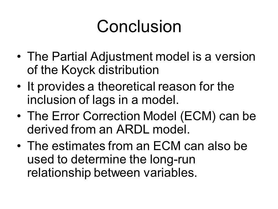Conclusion The Partial Adjustment model is a version of the Koyck distribution It provides a theoretical reason for the inclusion of lags in a model.