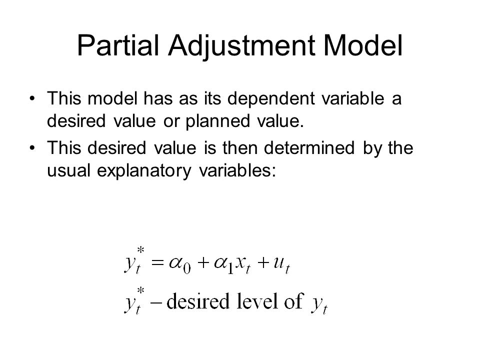 Partial Adjustment Model This model has as its dependent variable a desired value or planned value. This desired value is then determined by the usual