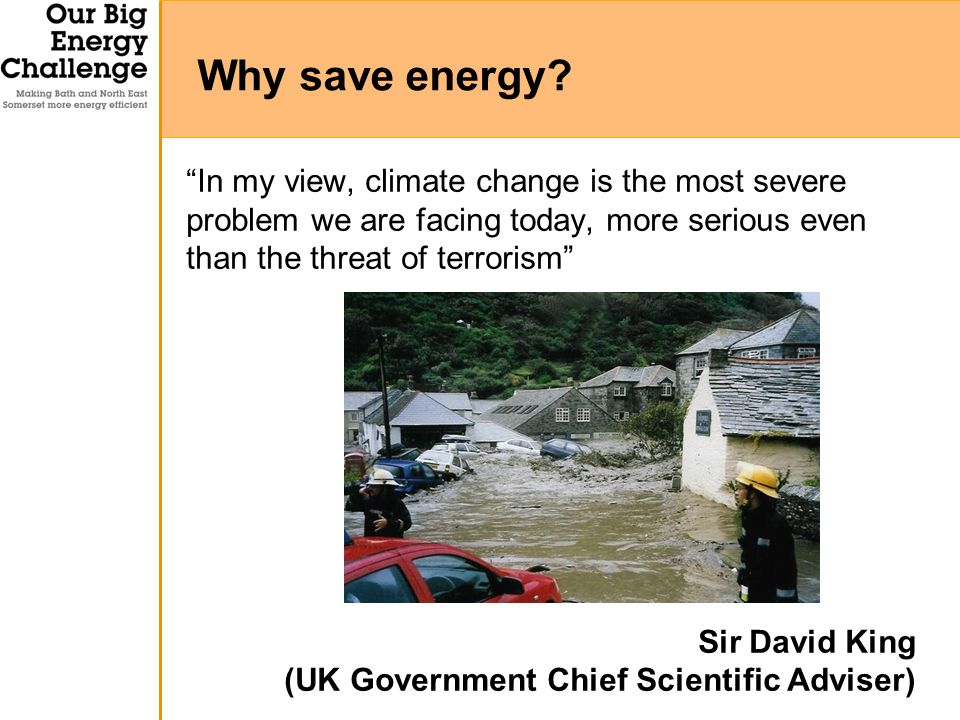In my view, climate change is the most severe problem we are facing today, more serious even than the threat of terrorism Sir David King (UK Government Chief Scientific Adviser) Why save energy
