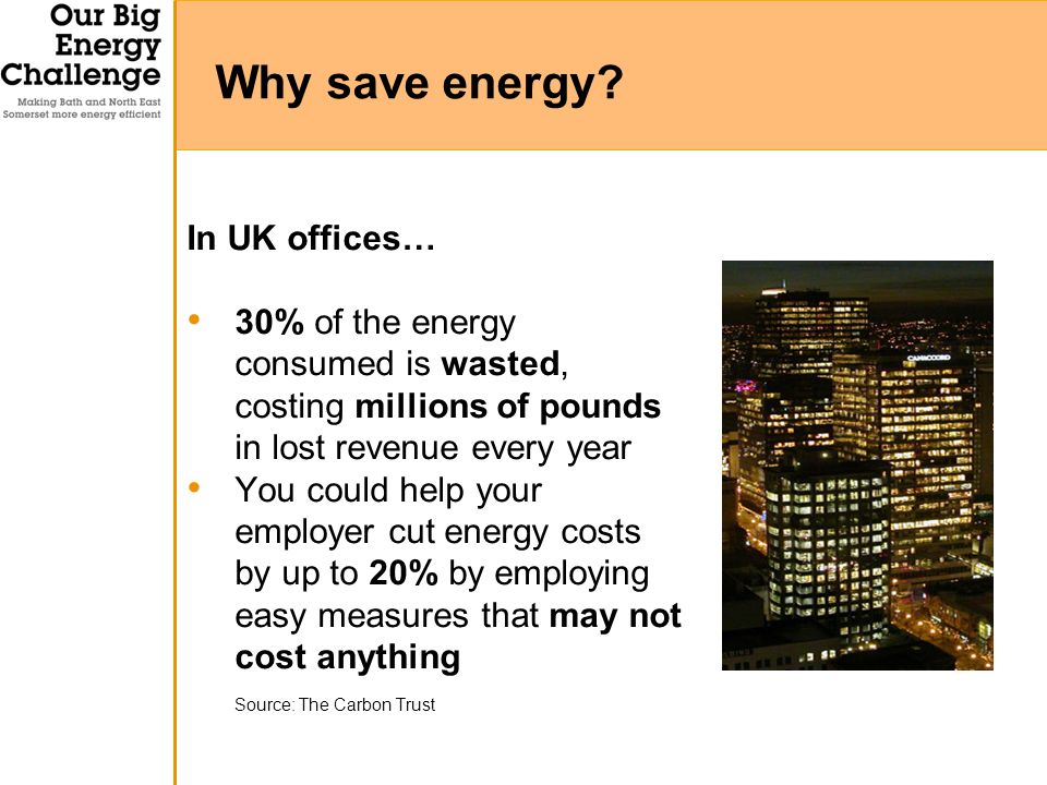In UK offices… 30% of the energy consumed is wasted, costing millions of pounds in lost revenue every year You could help your employer cut energy costs by up to 20% by employing easy measures that may not cost anything Source: The Carbon Trust Why save energy