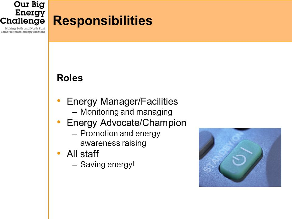 Roles Energy Manager/Facilities –Monitoring and managing Energy Advocate/Champion –Promotion and energy awareness raising All staff –Saving energy.