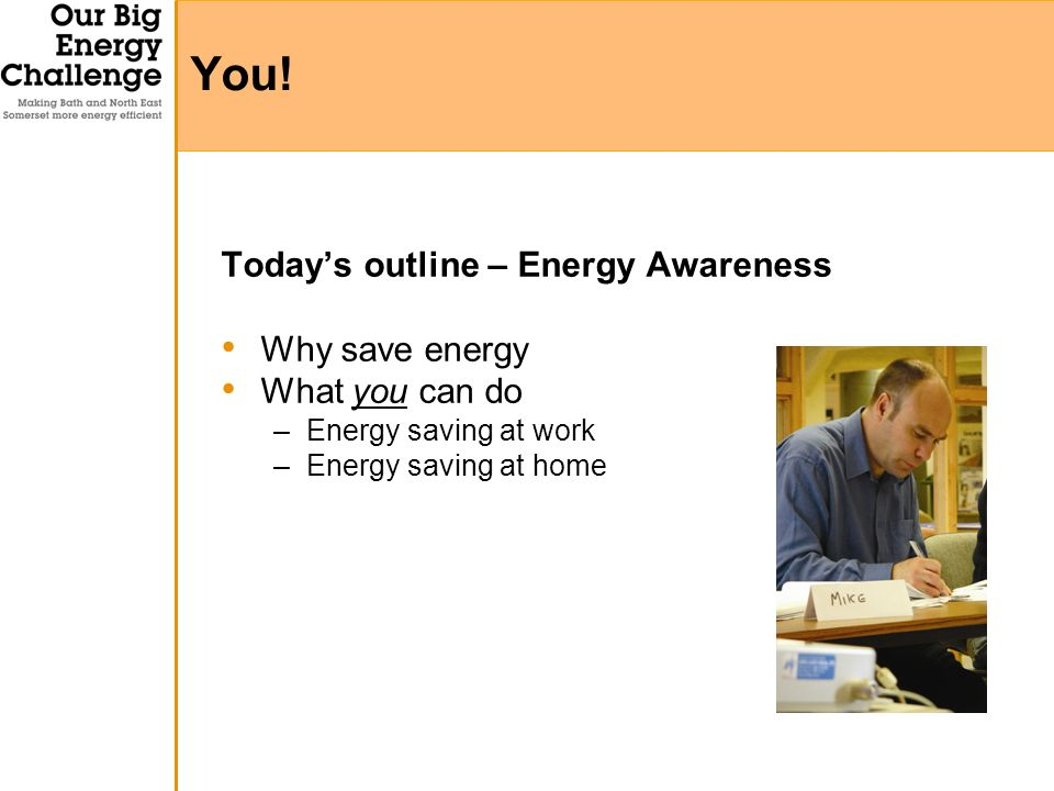 Todays outline – Energy Awareness Why save energy What you can do –Energy saving at work –Energy saving at home You!
