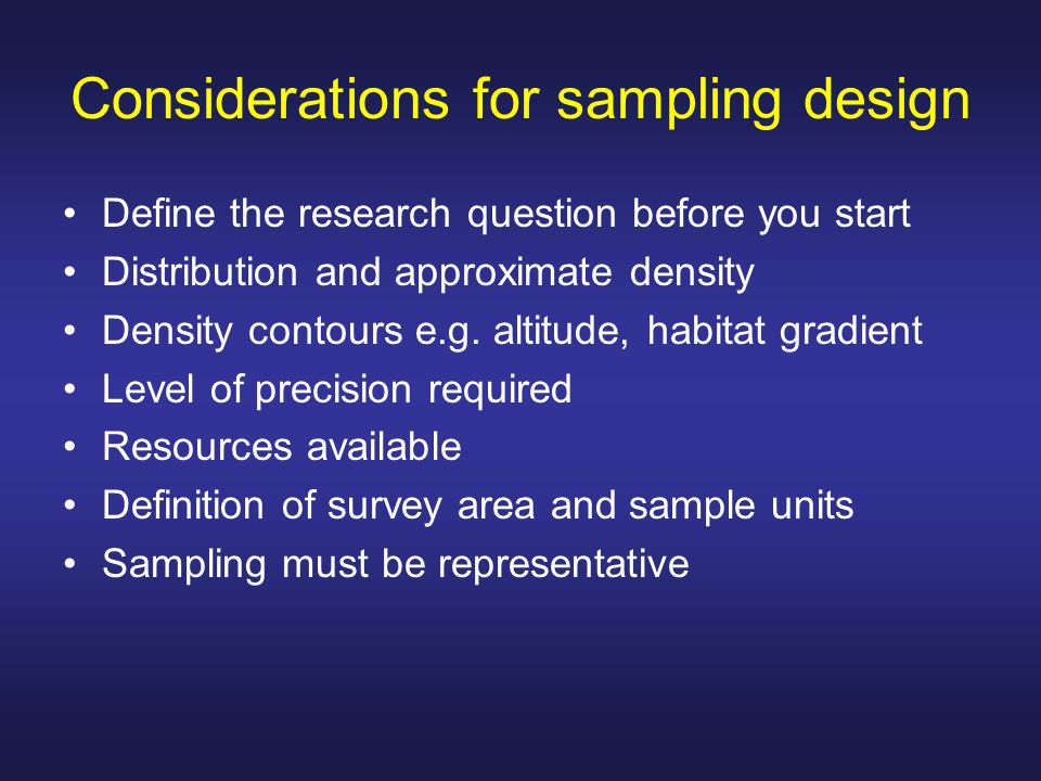 Considerations for sampling design Define the research question before you start Distribution and approximate density Density contours e.g. altitude,
