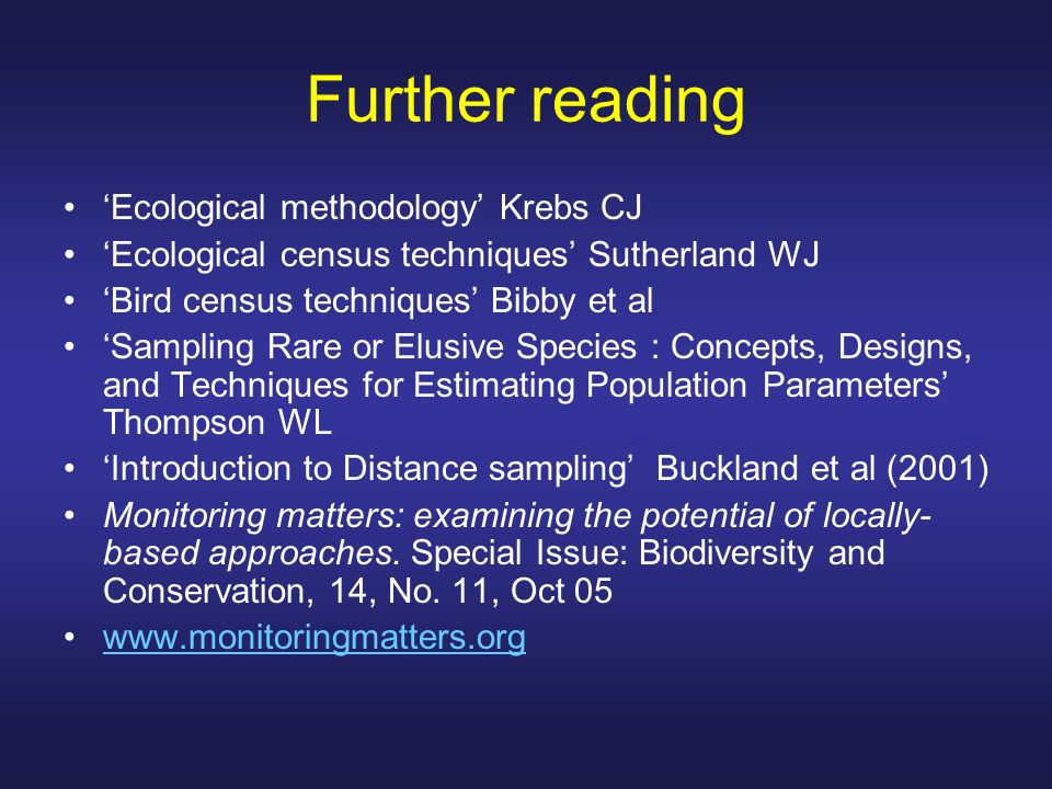 Further reading Ecological methodology Krebs CJ Ecological census techniques Sutherland WJ Bird census techniques Bibby et al Sampling Rare or Elusive