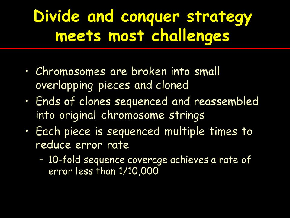 Divide and conquer strategy meets most challenges Chromosomes are broken into small overlapping pieces and cloned Ends of clones sequenced and reassem