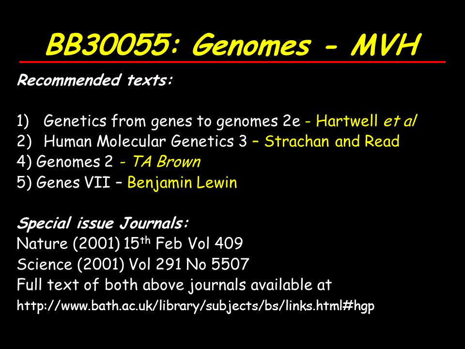 BB30055: Genomes - MVH Recommended texts: 1)Genetics from genes to genomes 2e - Hartwell et al 2)Human Molecular Genetics 3 – Strachan and Read 4) Genomes 2 - TA Brown 5) Genes VII – Benjamin Lewin Special issue Journals: Nature (2001) 15 th Feb Vol 409 Science (2001) Vol 291 No 5507 Full text of both above journals available at http://www.bath.ac.uk/library/subjects/bs/links.html#hgp