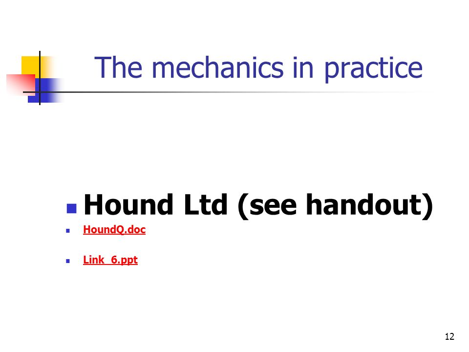 12 The mechanics in practice Hound Ltd (see handout) HoundQ.doc Link_6.ppt
