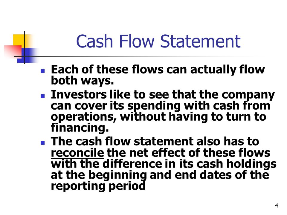 4 Cash Flow Statement Each of these flows can actually flow both ways. Investors like to see that the company can cover its spending with cash from op