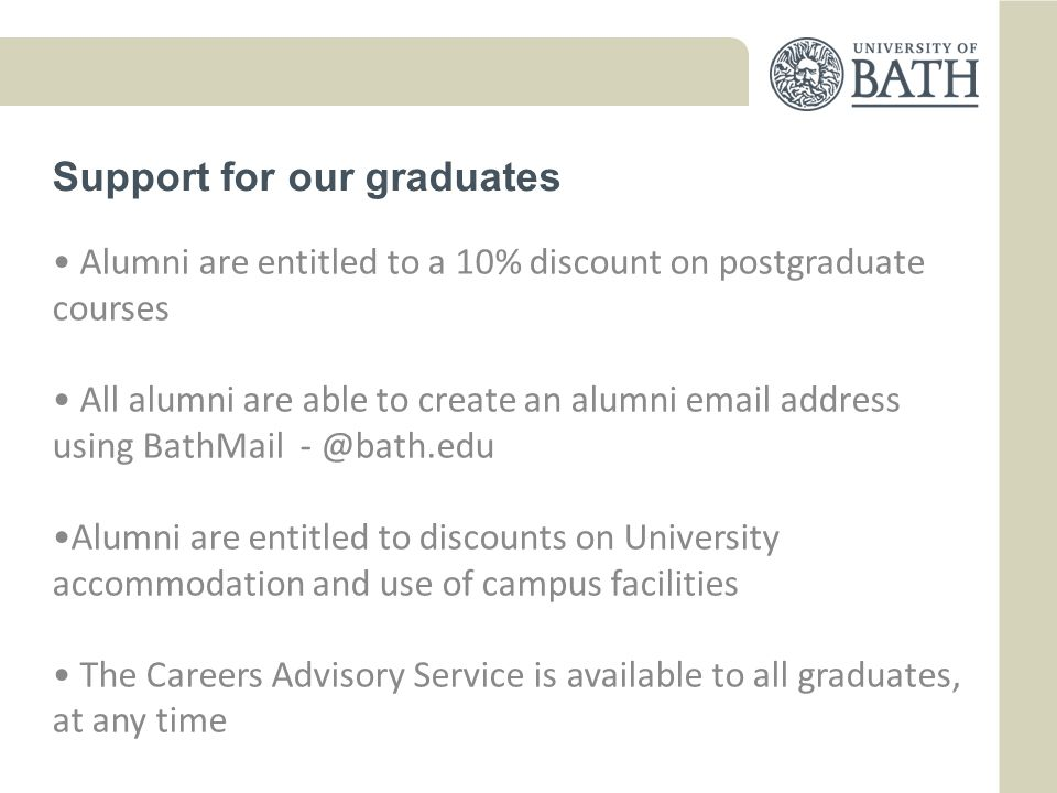 Support for our graduates Alumni are entitled to a 10% discount on postgraduate courses All alumni are able to create an alumni  address using BathMail Alumni are entitled to discounts on University accommodation and use of campus facilities The Careers Advisory Service is available to all graduates, at any time