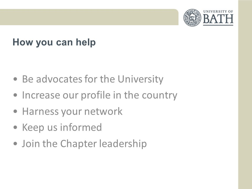 How you can help Be advocates for the University Increase our profile in the country Harness your network Keep us informed Join the Chapter leadership