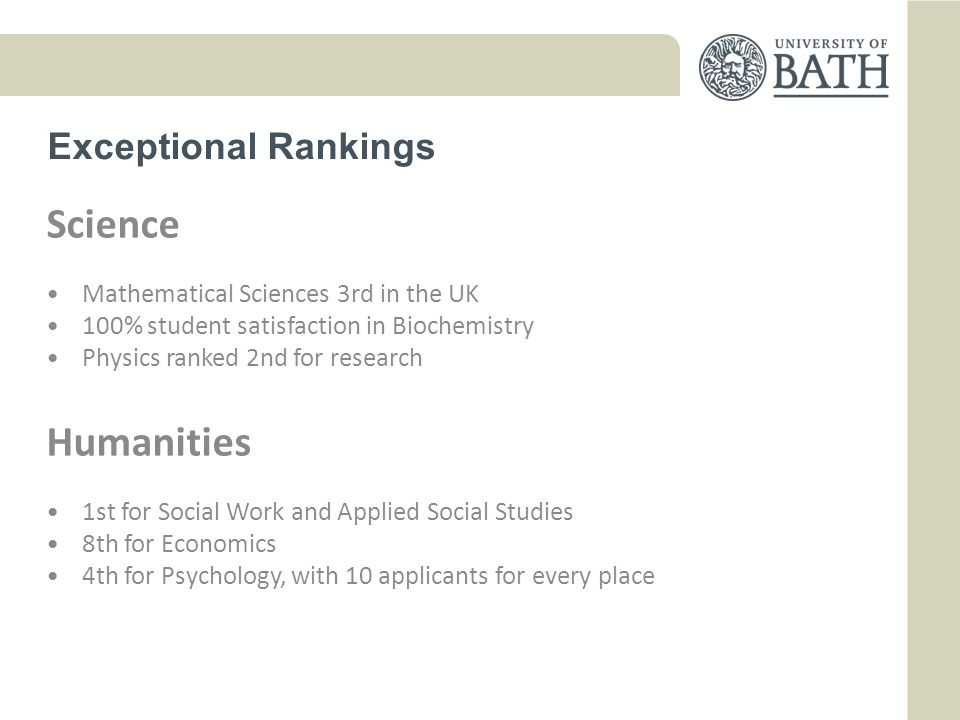 Exceptional Rankings Science Mathematical Sciences 3rd in the UK 100% student satisfaction in Biochemistry Physics ranked 2nd for research Humanities 1st for Social Work and Applied Social Studies 8th for Economics 4th for Psychology, with 10 applicants for every place