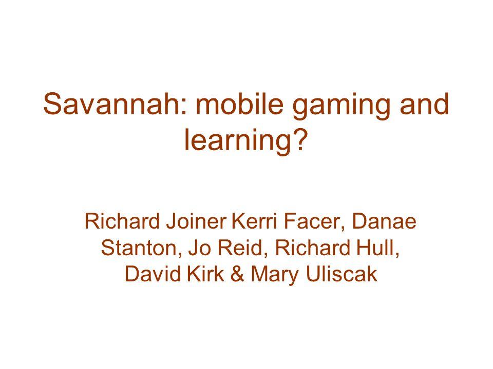 Savannah: mobile gaming and learning? Richard Joiner Kerri Facer, Danae Stanton, Jo Reid, Richard Hull, David Kirk & Mary Uliscak