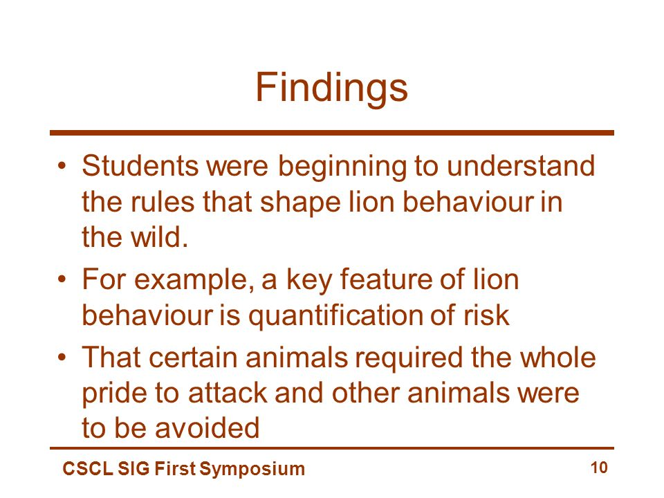 CSCL SIG First Symposium 10 Findings Students were beginning to understand the rules that shape lion behaviour in the wild.