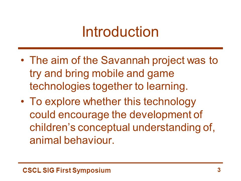 CSCL SIG First Symposium 3 Introduction The aim of the Savannah project was to try and bring mobile and game technologies together to learning. To exp
