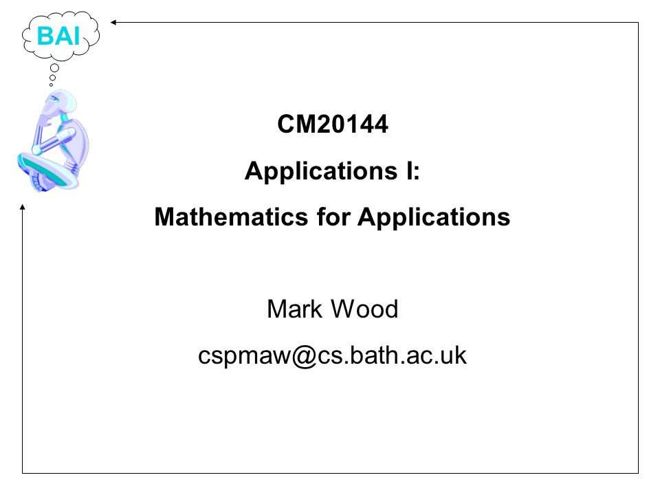 BAI CM20144 Applications I: Mathematics for Applications Mark Wood cspmaw@cs.bath.ac.uk