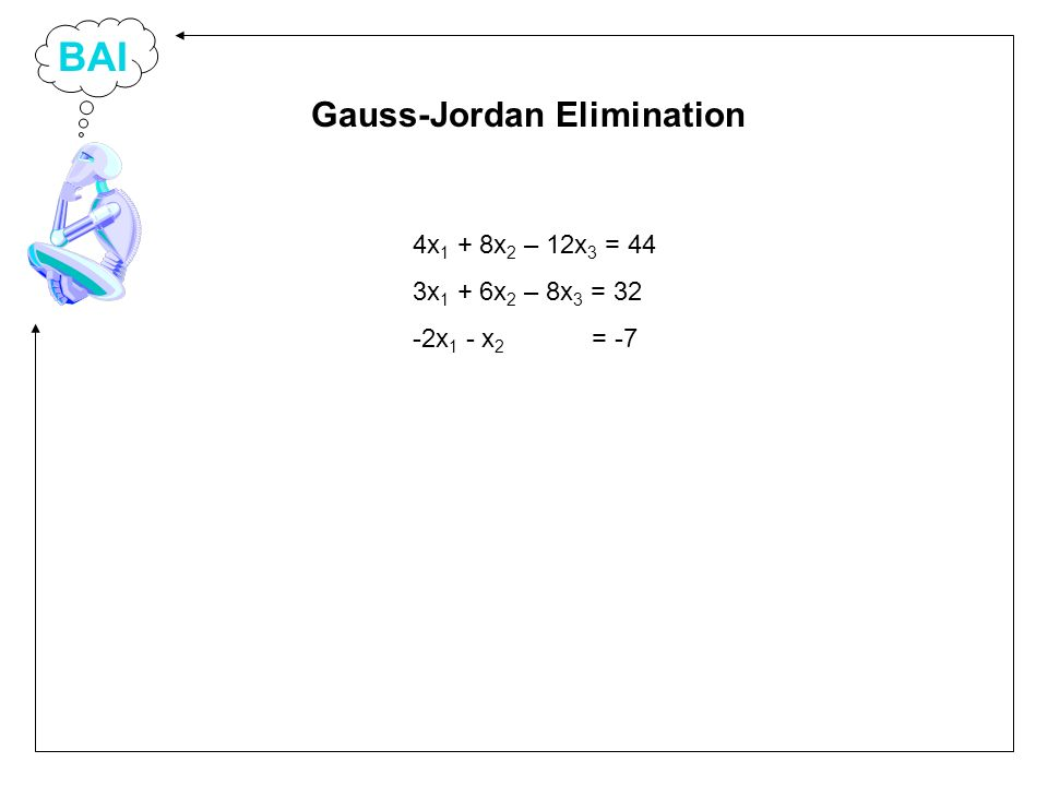 BAI 4x 1 + 8x 2 – 12x 3 = 44 3x 1 + 6x 2 – 8x 3 = 32 -2x 1 - x 2 = -7 Gauss-Jordan Elimination